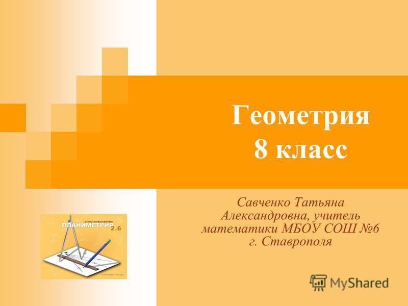Геометрия 8 класс Савченко Татьяна Александровна, учитель математики МБОУ СОШ 6 г. Ставрополя