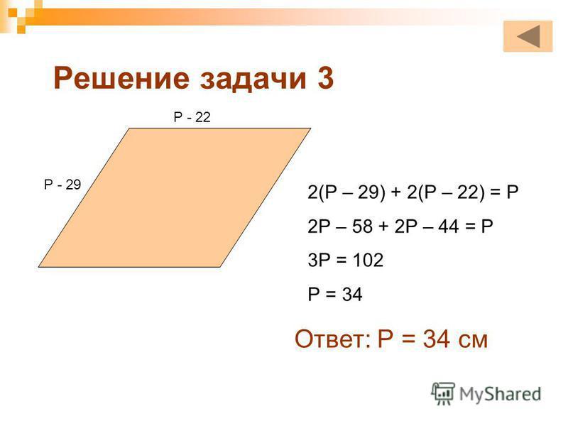 Решение задачи 3 Р - 29 Р - 22 2(Р – 29) + 2(Р – 22) = Р 2Р – 58 + 2Р – 44 = Р 3Р = 102 Р = 34 Ответ: Р = 34 см