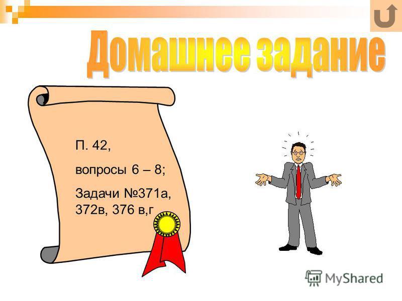 П. 42, вопросы 6 – 8; Задачи 371 а, 372 в, 376 в,г