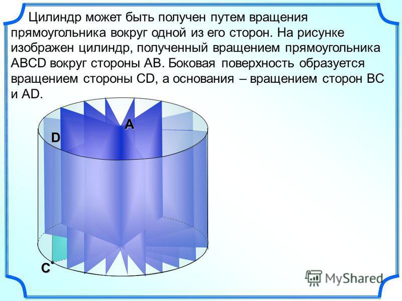 В С Цилиндр может быть получен путем вращения прямоугольника вокруг одной из его сторон. На рисунке изображен цилиндр, полученный вращением прямоугольника АВСD вокруг стороны АВ. Боковая поверхность образуется вращением стороны СD, а основания – вращ