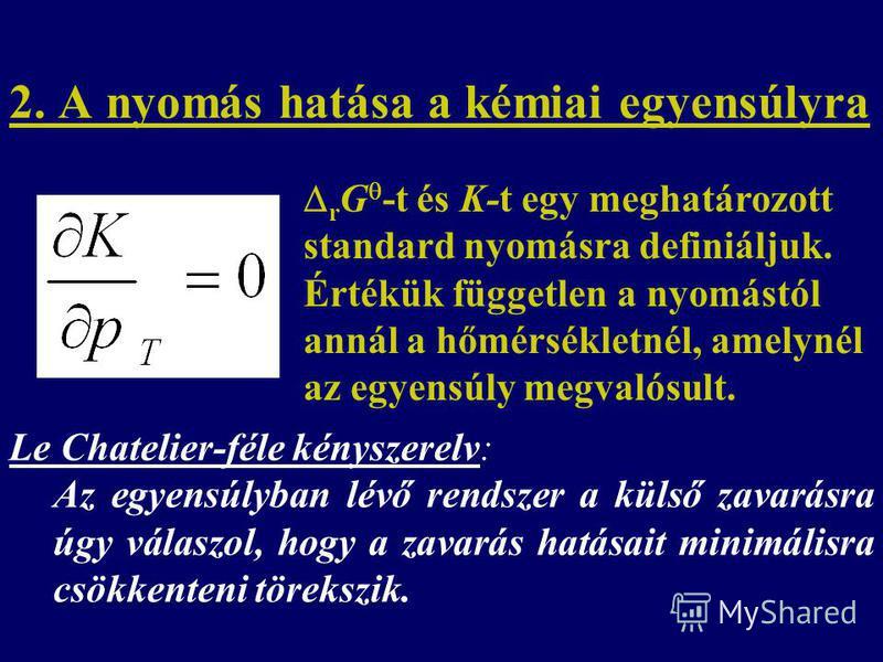 2. A nyomás hatása a kémiai egyensúlyra Le Chatelier-féle kényszerelv: Az egyensúlyban lévő rendszer a külső zavarásra úgy válaszol, hogy a zavarás hatásait minimálisra csökkenteni törekszik. r G -t és K-t egy meghatározott standard nyomásra definiál