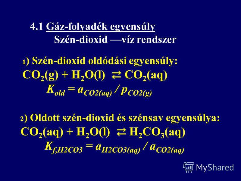 1 ) Szén-dioxid oldódási egyensúly: CO 2 (g) + H 2 O(l) CO 2 (aq) K old = a CO2(aq) / p CO2(g) 4.1 Gáz-folyadék egyensúly Szén-dioxid víz rendszer 2 ) Oldott szén-dioxid és szénsav egyensúlya: CO 2 (aq) + H 2 O(l) H 2 CO 3 (aq) K f,H2CO3 = a H2CO3(aq