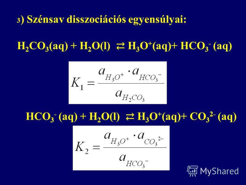 3 ) Szénsav disszociációs egyensúlyai: H 2 CO 3 (aq) + H 2 O(l) H 3 O + (aq)+ HCO 3 - (aq) HCO 3 - (aq) + H 2 O(l) H 3 O + (aq)+ CO 3 2- (aq)