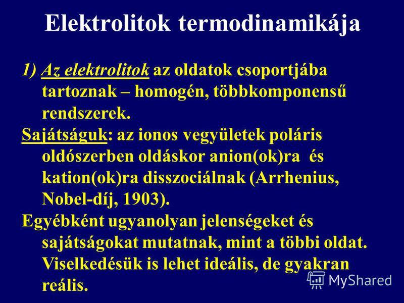 Elektrolitok termodinamikája 1) Az elektrolitok az oldatok csoportjába tartoznak – homogén, többkomponensű rendszerek. Sajátságuk: az ionos vegyületek poláris oldószerben oldáskor anion(ok)ra és kation(ok)ra disszociálnak (Arrhenius, Nobel-díj, 1903)