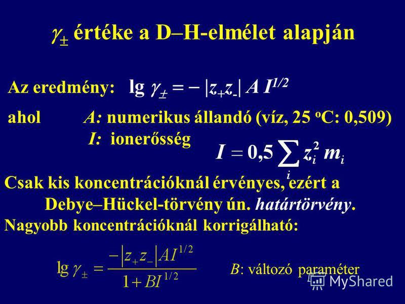 értéke a D–H-elmélet alapján Az eredmény: lg |z + z - | A I 1/2 ahol A: numerikus állandó (víz, 25 o C: 0,509) I: ionerősség Csak kis koncentrációknál érvényes, ezért a Debye–Hückel-törvény ún. határtörvény. Nagyobb koncentrációknál korrigálható: B: