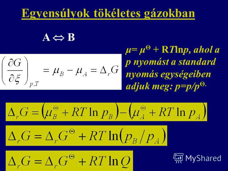 Egyensúlyok tökéletes gázokban A B μ= μ Θ + RTlnp, ahol a p nyomást a standard nyomás egységeiben adjuk meg: p=p/p Θ.