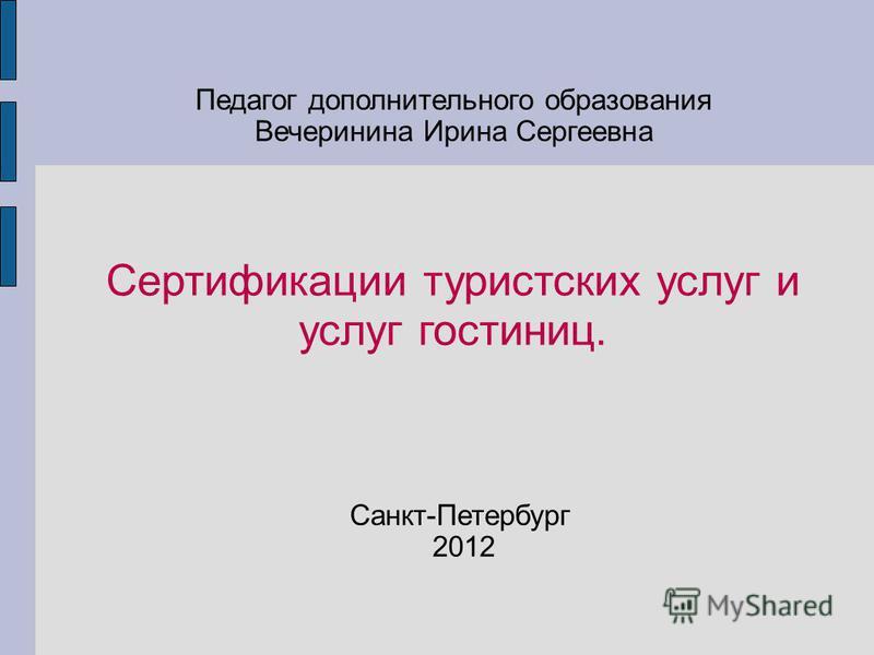 Сертификации туристских услуг и услуг гостиниц. Педагог дополнительного образования Вечеринина Ирина Сергеевна Санкт-Петербург 2012