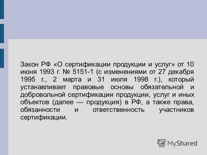 Закон РФ «О сертификации продукции и услуг» от 10 июня 1993 г. 5151-1 (с изменениями от 27 декабря 1995 г., 2 марта и 31 июля 1998 г.), который устанавливает правовые основы обязательной и добровольной сертификации продукции, услуг и иных объектов (