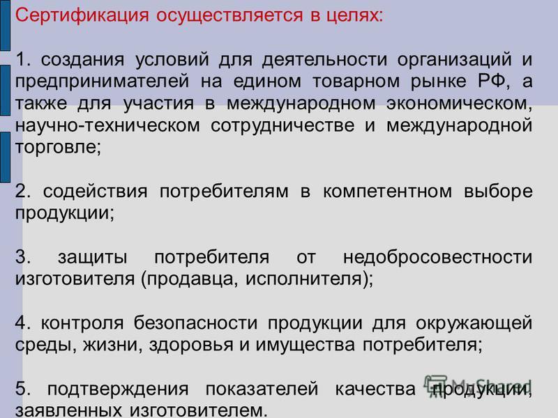 Сертификация осуществляется в целях: 1. создания условий для деятельности организаций и предпринимателей на едином товарном рынке РФ, а также для участия в международном экономическом, научно-техническом сотрудничестве и международной торговле; 2. со