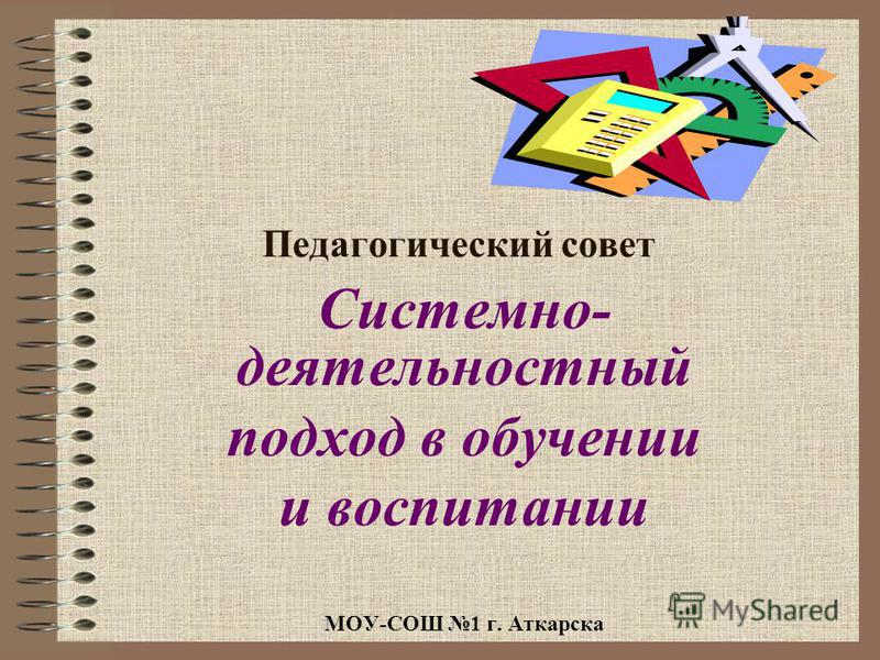 Педагогический совет Системно- деятельностный подход в обучении и воспитании МОУ-СОШ 1 г. Аткарска