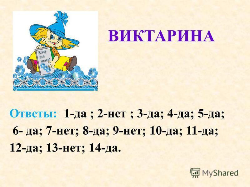 ВИКТАРИНА Ответы: 1-да ; 2-нет ; 3-да; 4-да; 5-да; 6- да; 7-нет; 8-да; 9-нет; 10-да; 11-да; 12-да; 13-нет; 14-да.