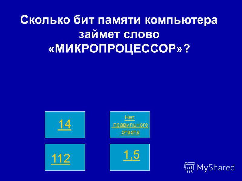 Нет правильного ответа 14 112 1,5 Сколько бит памяти компьютера займет слово «МИКРОПРОЦЕССОР»?