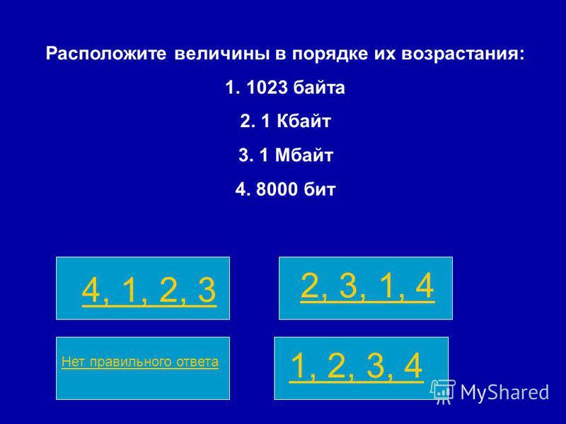 4, 1, 2, 3 2, 3, 1, 4 Нет правильного ответа 1, 2, 3, 4 Расположите величины в порядке их возрастания: 1.1023 байта 2. 1 Кбайт 3. 1 Мбайт 4. 8000 бит