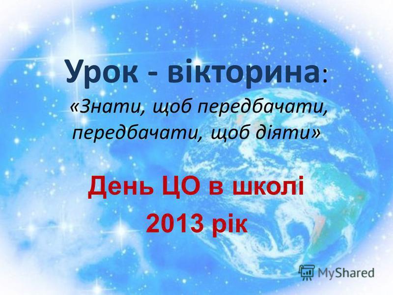 Урок - вікторина : «Знати, щоб передбачати, передбачати, щоб діяти» День ЦО в школі 2013 рік
