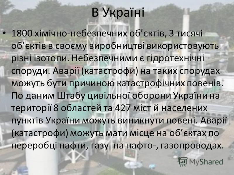 В Україні 1800 хімічно-небезпечних обєктів, 3 тисячі обєктів в своєму виробництві використовують різні ізотопи. Небезпечними є гідротехнічні споруди. Аварії (катастрофи) на таких спорудах можуть бути причиною катастрофічних повенів. По даним Штабу ци