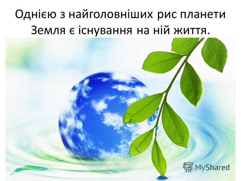 Однією з найголовніших рис планети Земля є існування на ній життя.