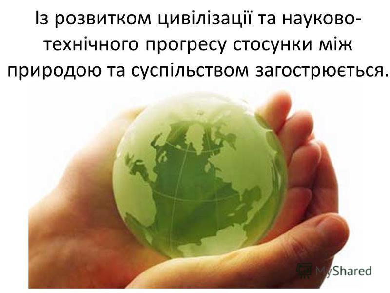 Із розвитком цивілізації та науково- технічного прогресу стосунки між природою та суспільством загострюється.
