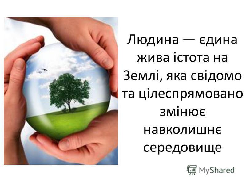 Людина єдина жива істота на Землі, яка свідомо та цілеспрямовано змінює навколишнє середовище