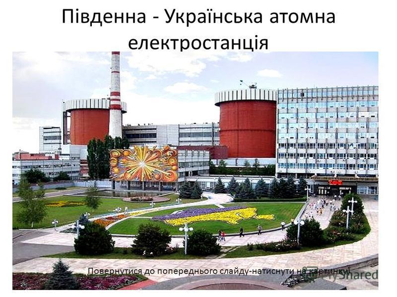 Південна - Українська атомна електростанція (Повернутися до попереднього слайду-натиснути на картинку)