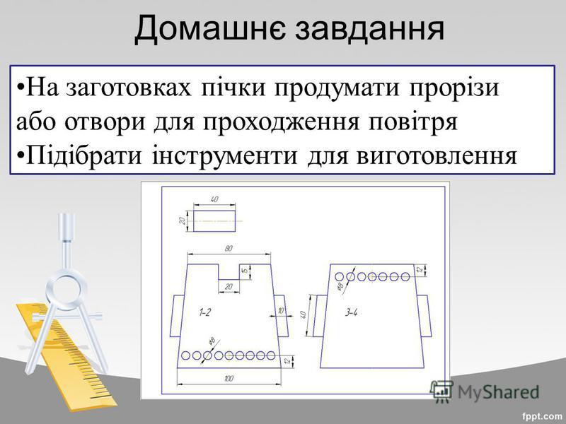 Домашнє завдання На заготовках пічки продумати прорізи або отвори для проходження повітря Підібрати інструменти для виготовлення