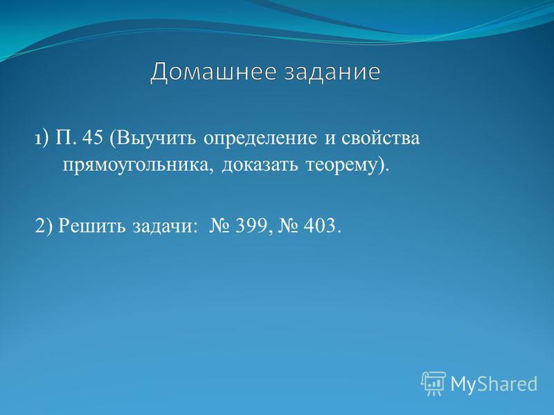 1) П. 45 (Выучить определение и свойства прямоугольника, доказать теорему). 2) Решить задачи: 399, 403.