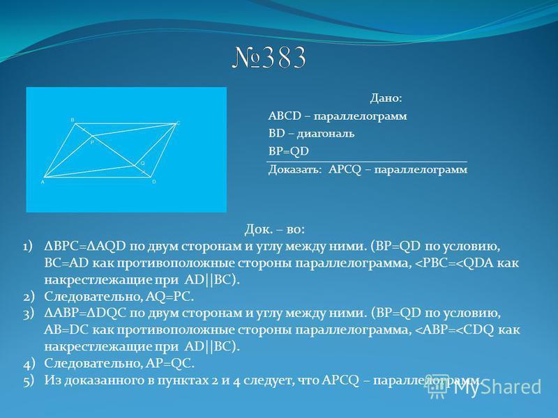 Дано: ABCD – параллелограмм BD – диагональ BP=QD Доказать: APCQ – параллелограмм Док. – во: 1)BPC=AQD по двум сторонам и углу между ними. (ВР=QD по условию, ВС=AD как противоположные стороны параллелограмма, <PBC=<QDA как накрест лежащие при AD||BC).