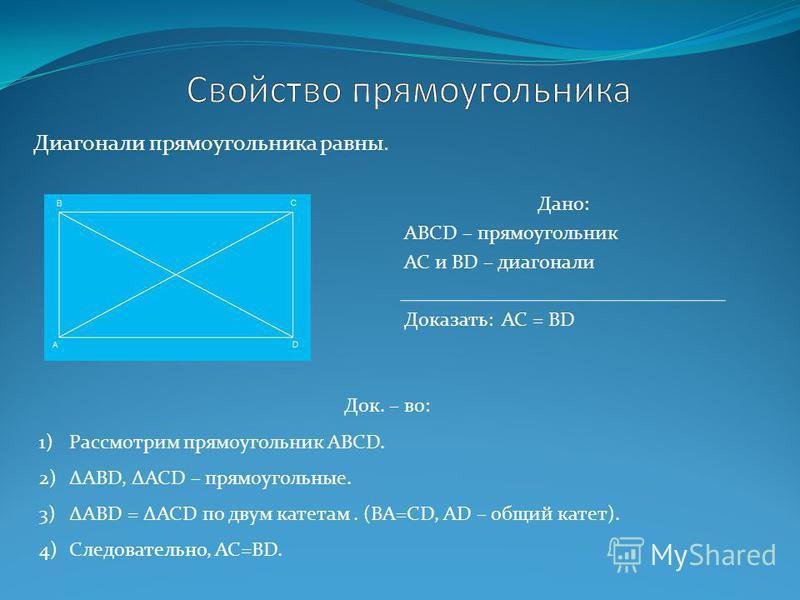 Дано: ABCD – прямоугольник АС и BD – диагонали Доказать: AC = ВD Док. – во: 1)Рассмотрим прямоугольник ABCD. 2)ABD, ACD – прямоугольные. 3)ABD = ACD по двум катетам. (ВА=СD, AD – общий катет). 4)Следовательно, АС=BD. Диагонали прямоугольника равны.