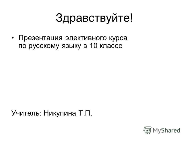 Здравствуйте! Презентация элективного курса по русскому языку в 10 классе Учитель: Никулина Т.П.