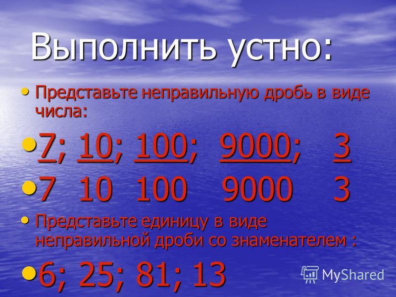 Представьте неправильную дробь в виде числа: Представьте неправильную дробь в виде числа: 7;10;100;9000;3 7;10;100;9000;3 710100 90003 710100 90003 Представьте единицу в виде неправильной дроби со знаменателем : Представьте единицу в виде неправильно