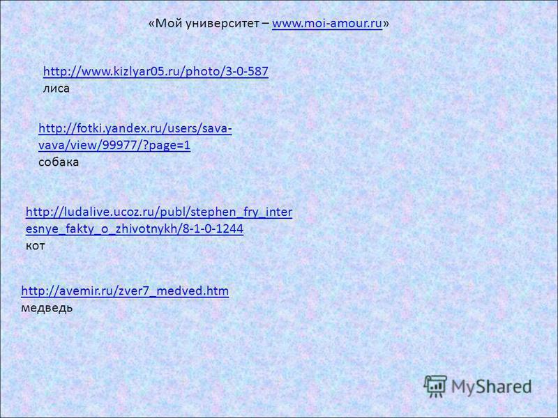 http://www.kizlyar05.ru/photo/3-0-587 лиса http://fotki.yandex.ru/users/sava- vava/view/99977/?page=1 собака http://ludalive.ucoz.ru/publ/stephen_fry_inter esnye_fakty_o_zhivotnykh/8-1-0-1244 кот http://avemir.ru/zver7_medved.htm медведь «Мой универс