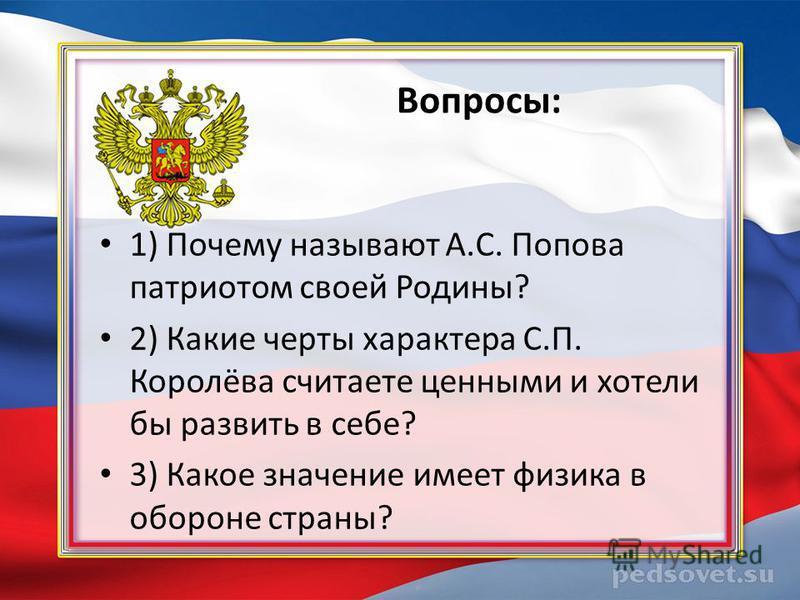 Вопросы: 1) Почему называют А.С. Попова патриотом своей Родины? 2) Какие черты характера С.П. Королёва считаете ценными и хотели бы развить в себе? 3) Какое значение имеет физика в обороне страны?