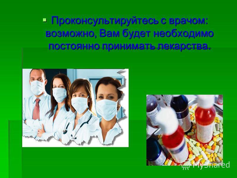 Проконсультируйтесь с врачом: возможно, Вам будет необходимо постоянно принимать лекарства. Проконсультируйтесь с врачом: возможно, Вам будет необходимо постоянно принимать лекарства.
