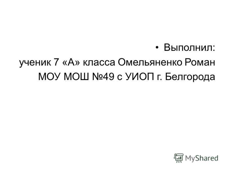 Выполнил: ученик 7 «А» класса Омельяненко Роман МОУ МОШ 49 с УИОП г. Белгорода