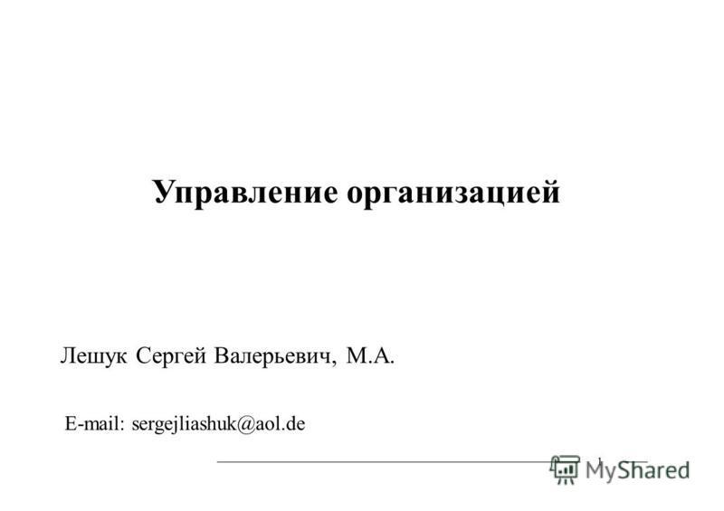 1 Управление организацией Лешук Сергей Валерьевич, М.А. E-mail: sergejliashuk@aol.de
