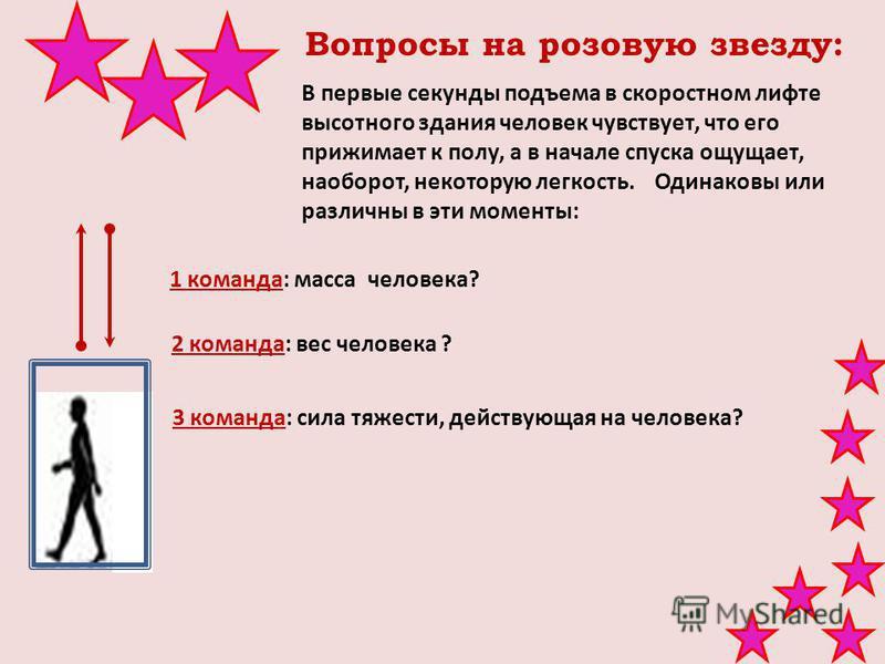 Вопросы на розовую звезду: 2 команда: вес человека ? В первые секунды подъема в скоростном лифте высотного здания человек чувствует, что его прижимает к полу, а в начале спуска ощущает, наоборот, некоторую легкость. Одинаковы или различны в эти момен