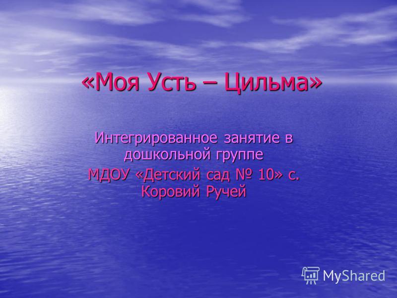 «Моя Усть – Цильма» Интегрированное занятие в дошкольной группе МДОУ «Детский сад 10» с. Коровий Ручей