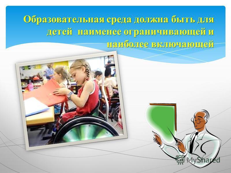 Образовательная среда должна быть для детей наименее ограничивающей и наиболее включающей