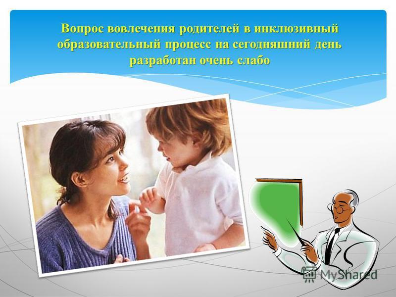 Вопрос вовлечения родителей в инклюзивный образовательный процесс на сегодняшний день разработан очень слабо