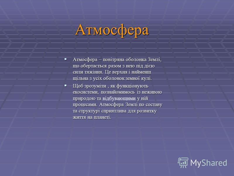 Атмосфера Атмосфера – повітряна оболонка Землі, що обертається разом з нею під дією сили тяжіння. Це верхня і найменш щільна з усіх оболонок земної кулі. Атмосфера – повітряна оболонка Землі, що обертається разом з нею під дією сили тяжіння. Це верхн