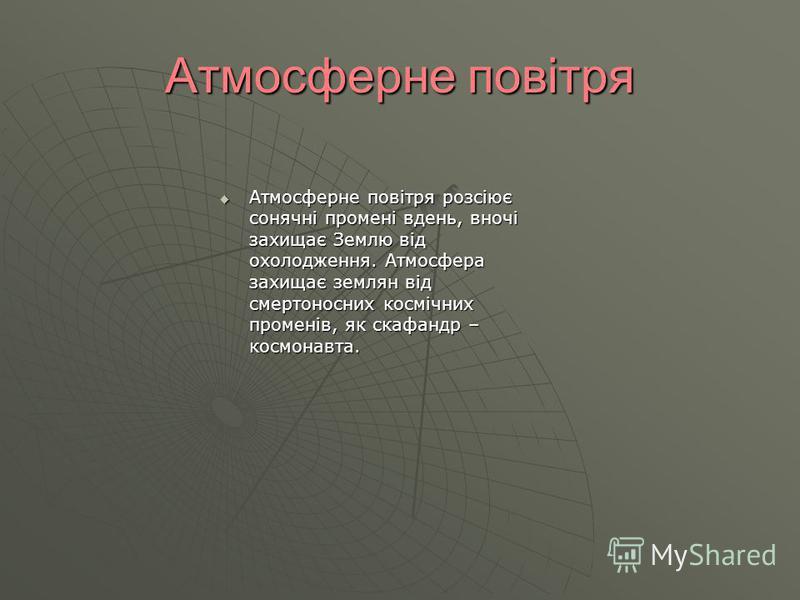 Атмосферне повітря Атмосферне повітря розсіює сонячні промені вдень, вночі захищає Землю від охолодження. Атмосфера захищає землян від смертоносних космічних променів, як скафандр – космонавта. Атмосферне повітря розсіює сонячні промені вдень, вночі