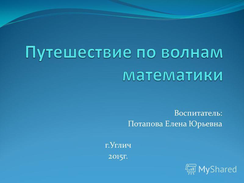 Воспитатель: Потапова Елена Юрьевна г.Углич 2015 г.