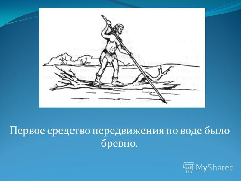 Первое средство передвижения по воде было бревно.