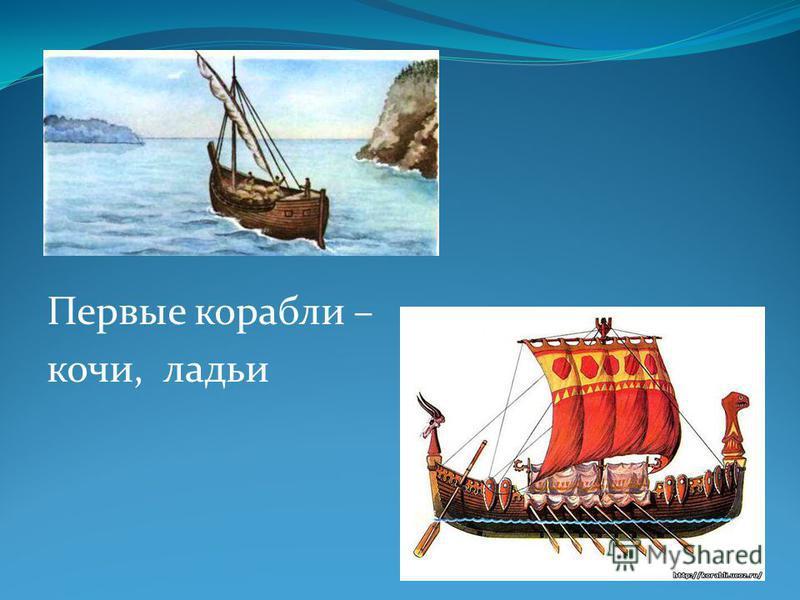 Первые корабли – кочи, ладьи