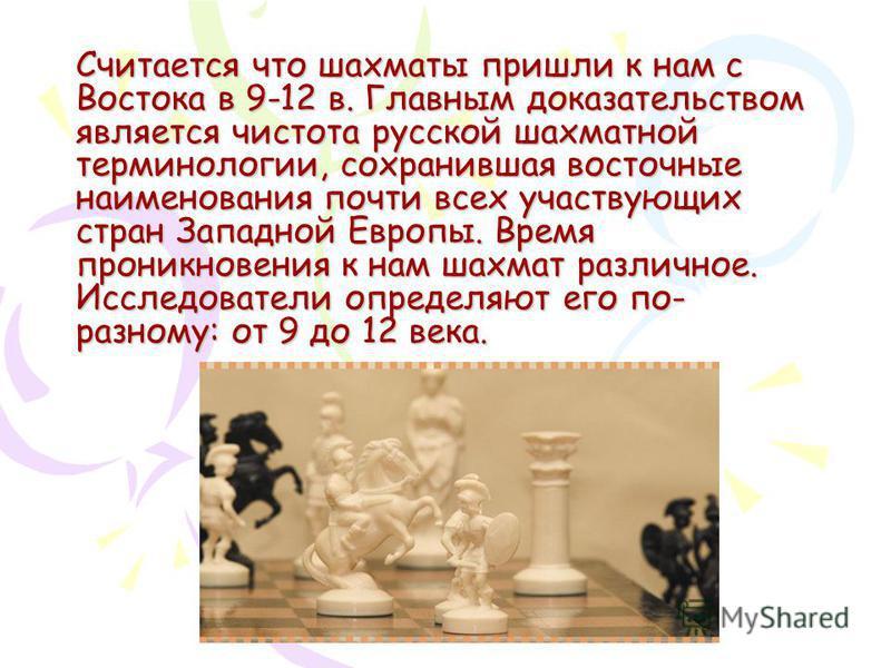 Считается что шахматы пришли к нам с Востока в 9-12 в. Главным доказательством является чистота русской шахматной терминологии, сохранившая восточные наименования почти всех участвующих стран Западной Европы. Время проникновения к нам шахмат различно