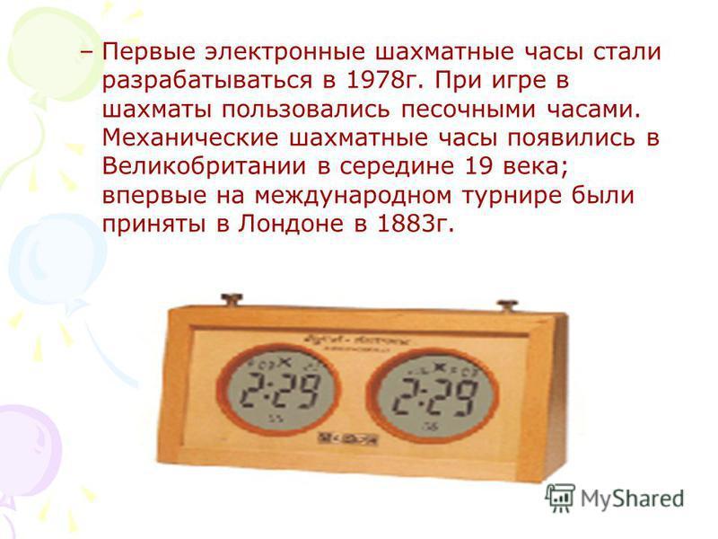 –Первые электронные шахматные часы стали разрабатываться в 1978 г. При игре в шахматы пользовались песочными часами. Механические шахматные часы появились в Великобритании в середине 19 века; впервые на международном турнире были приняты в Лондоне в