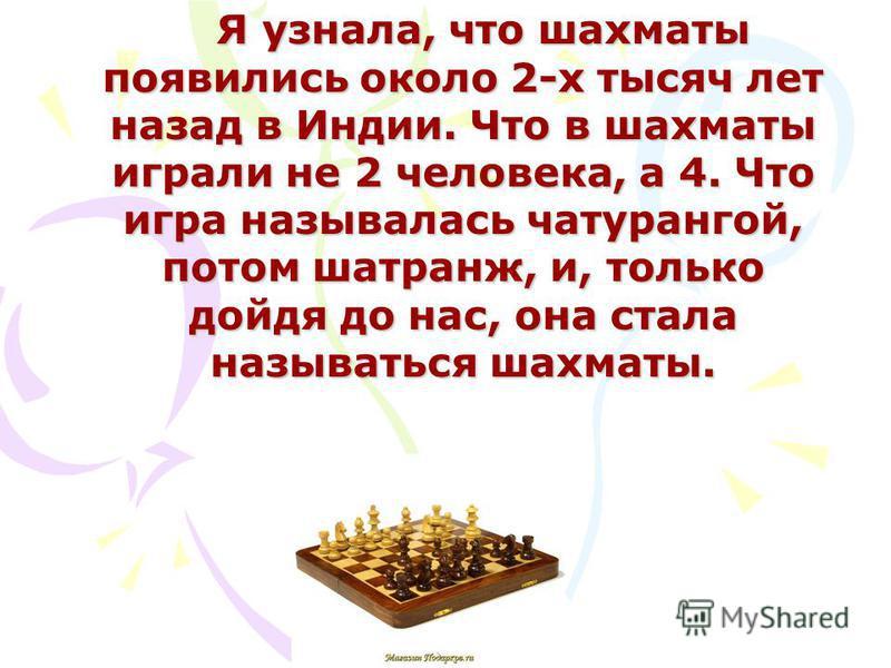 Я узнала, что шахматы появились около 2-х тысяч лет назад в Индии. Что в шахматы играли не 2 человека, а 4. Что игра называлась чатурангой, потом шатранж, и, только дойдя до нас, она стала называться шахматы. Я узнала, что шахматы появились около 2-х