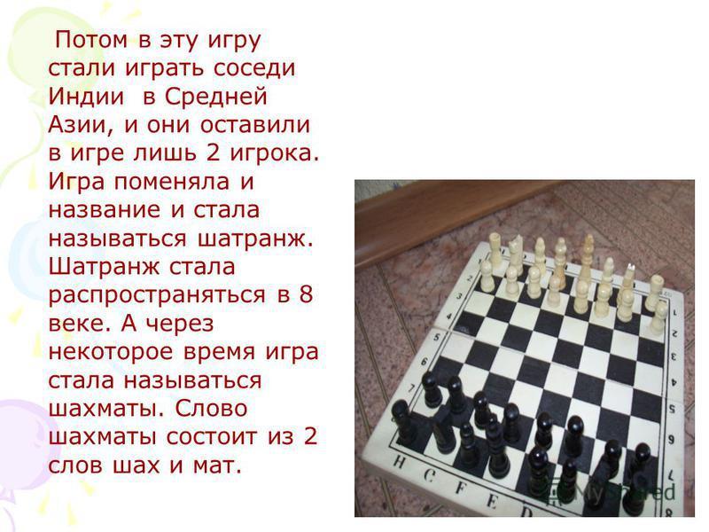 Потом в эту игру стали играть соседи Индии в Средней Азии, и они оставили в игре лишь 2 игрока. Игра поменяла и название и стала называться шатранж. Шатранж стала распространяться в 8 веке. А через некоторое время игра стала называться шахматы. Слово