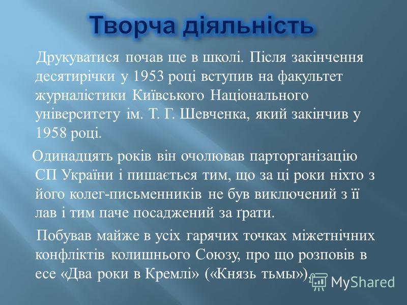Друкуватися почав ще в школі. Після закінчення десятирічки у 1953 році вступив на факультет журналістики Київського Національного університету ім. Т. Г. Шевченка, який закінчив у 1958 році. Одинадцять років він очолював парторганізацію СП України і п