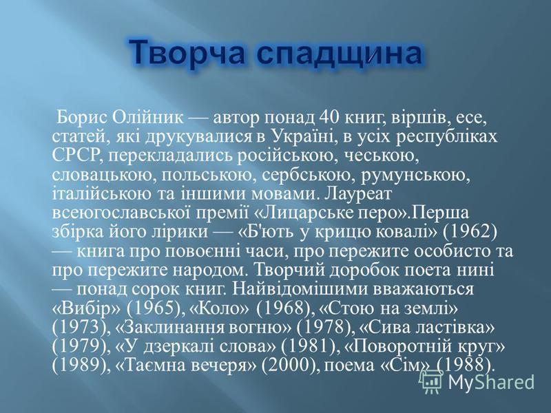 Борис Олійник автор понад 40 книг, віршів, есе, статей, які друкувалися в Україні, в усіх республіках СРСР, перекладались російською, чеською, словацькою, польською, сербською, румунською, італійською та іншими мовами. Лауреат всеюгославської премії