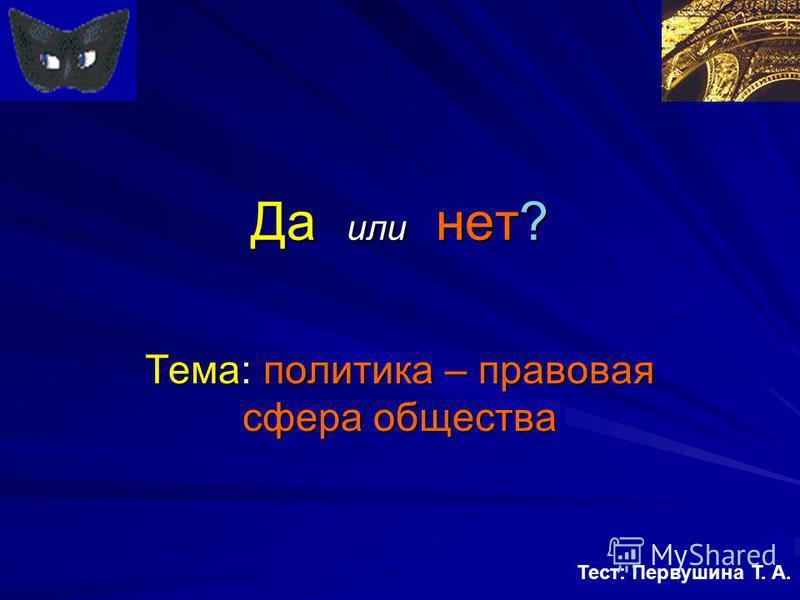Да или нет? Тема: политика – правовая сфера общества Тест: Первушина Т. А.